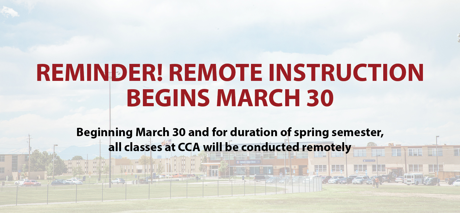 REMINDER! REMOTE INSTRUCTION BEGINS MARCH 30 Beginning March 30 and for duration of spring semester, all classes at CCA will be conducted remotely